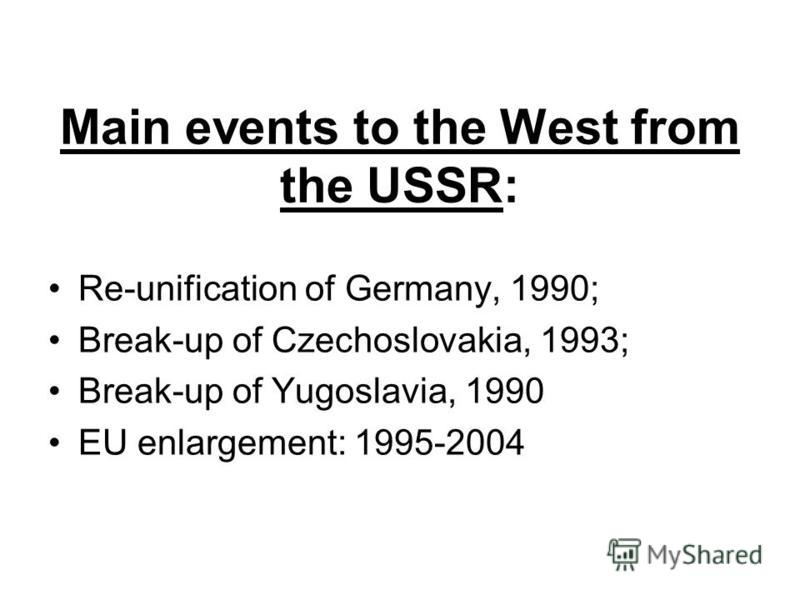 Main events to the West from the USSR: Re-unification of Germany, 1990; Break-up of Czechoslovakia, 1993; Break-up of Yugoslavia, 1990 EU enlargement: 1995-2004