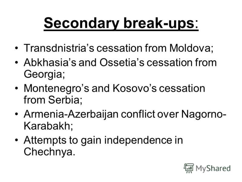 Secondary break-ups: Transdnistrias cessation from Moldova; Abkhasias and Ossetias cessation from Georgia; Montenegros and Kosovos cessation from Serbia; Armenia-Azerbaijan conflict over Nagorno- Karabakh; Attempts to gain independence in Chechnya.