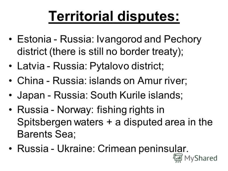 Territorial disputes: Estonia - Russia: Ivangorod and Pechory district (there is still no border treaty); Latvia - Russia: Pytalovo district; China - Russia: islands on Amur river; Japan - Russia: South Kurile islands; Russia - Norway: fishing rights
