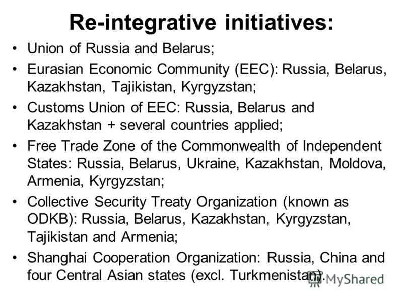 Re-integrative initiatives: Union of Russia and Belarus; Eurasian Economic Community (EEC): Russia, Belarus, Kazakhstan, Tajikistan, Kyrgyzstan; Customs Union of EEC: Russia, Belarus and Kazakhstan + several countries applied; Free Trade Zone of the