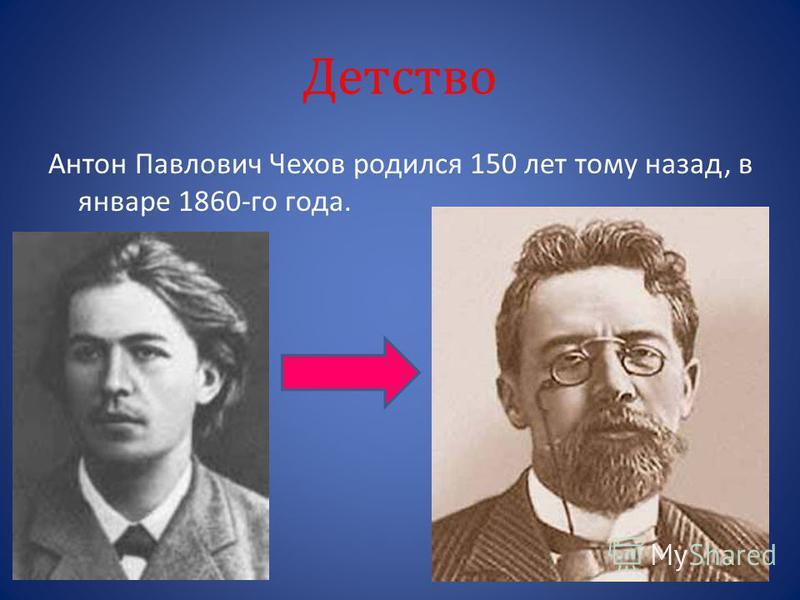 Детство Антон Павлович Чехов родился 150 лет тому назад, в январе 1860-го года.