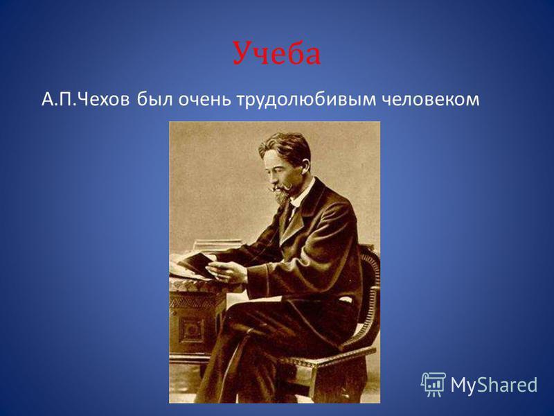 Учеба А.П.Чехов был очень трудолюбивым человеком