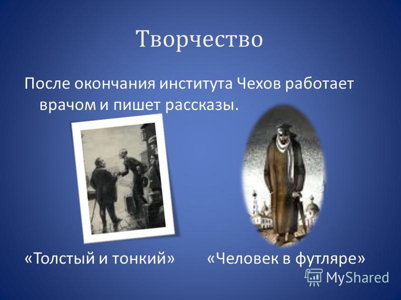 Творчество После окончания института Чехов работает врачом и пишет рассказы. «Толстый и тонкий» «Человек в футляре»