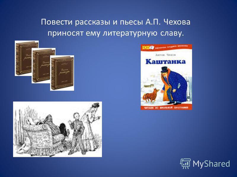 Повести рассказы и пьесы А.П. Чехова приносят ему литературную славу.