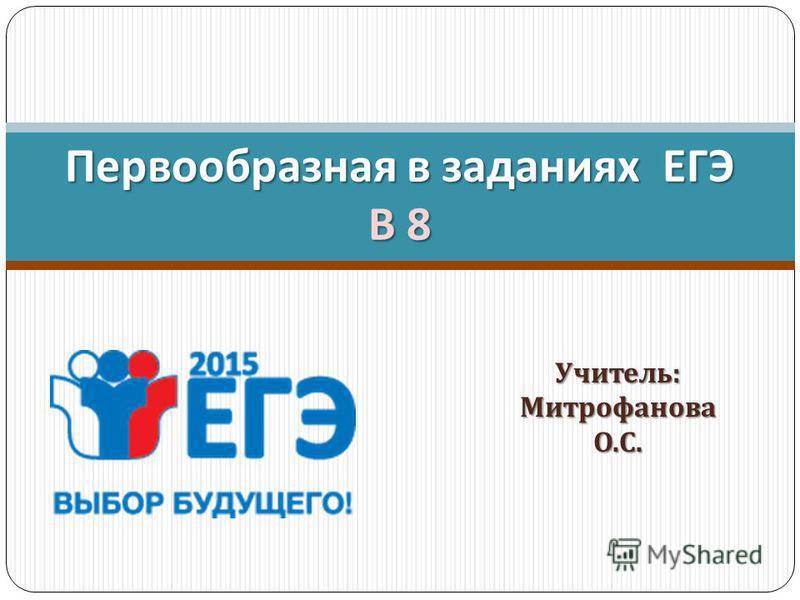 Учитель : Митрофанова О. С. Первообразная в заданиях ЕГЭ В 8