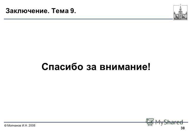 38 Молчанов И.Н. 2008 Заключение. Тема 9. Спасибо за внимание!