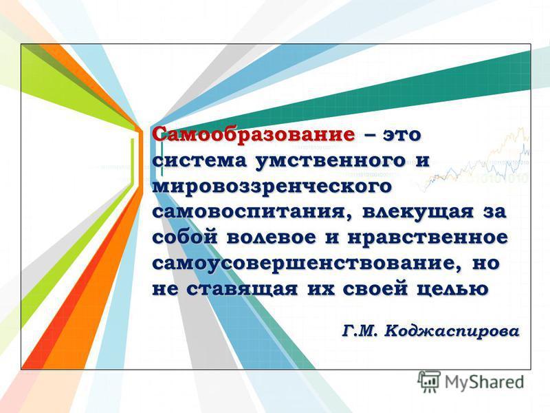 L/O/G/O www.themegallery.com Самообразование – это система умственного и мировоззренческого самовоспитания, влекущая за собой волевое и нравственное самоусовершенствование, но не ставящая их своей целью Г.М. Коджаспирова