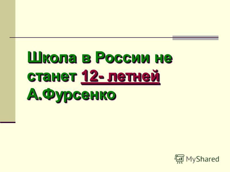 Школа в России не станет 12- летней А.Фурсенко 12- летней 12- летней Школа в России не станет 1 1 1 1 1 2222 ---- л л л л ее тттт инн ее ййййА.Фурсенко