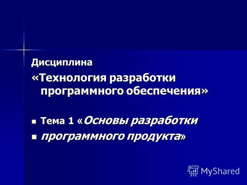 Дисциплина «Технология разработки программного обеспечения» Тема 1 « Основы разработки Тема 1 « Основы разработки программного продукта » программного продукта »