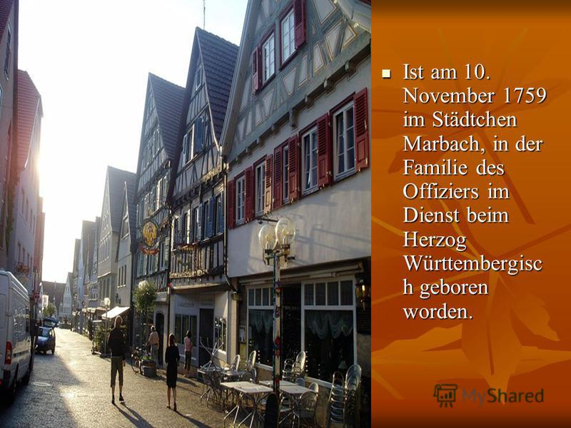 Ist am 10. November 1759 im Städtchen Marbach, in der Familie des Offiziers im Dienst beim Herzog Württembergisc h geboren worden. Ist am 10. November 1759 im Städtchen Marbach, in der Familie des Offiziers im Dienst beim Herzog Württembergisc h gebo