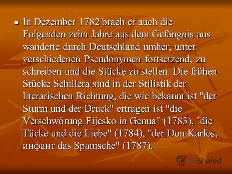In Dezember 1782 brach er auch die Folgenden zehn Jahre aus dem Gefängnis aus wanderte durch Deutschland umher, unter verschiedenen Pseudonymen fortsetzend, zu schreiben und die Stücke zu stellen. Die frühen Stücke Schillera sind in der Stilistik der