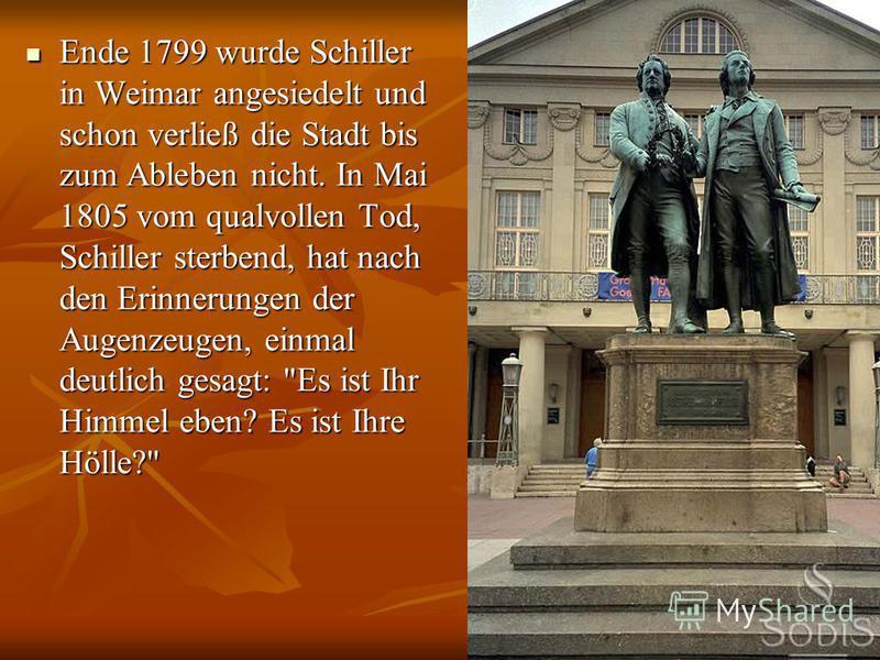 Ende 1799 wurde Schiller in Weimar angesiedelt und schon verließ die Stadt bis zum Ableben nicht. In Mai 1805 vom qualvollen Tod, Schiller sterbend, hat nach den Erinnerungen der Augenzeugen, einmal deutlich gesagt: