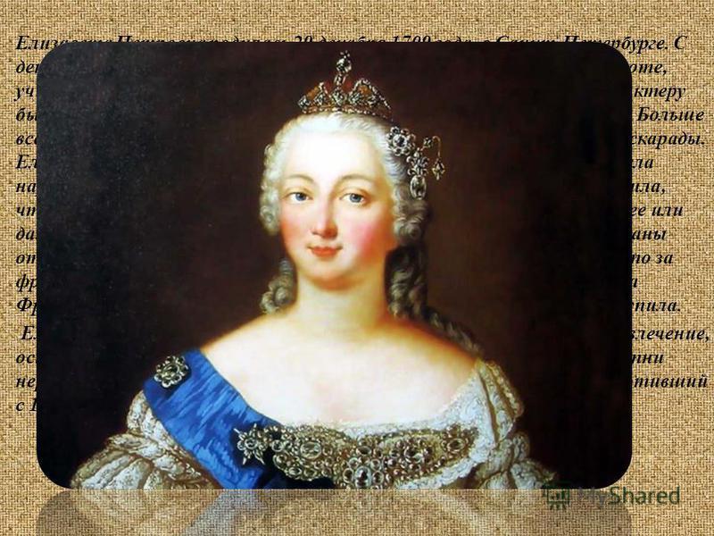 Елизавета Петровна родилась 29 декабря 1709 года, в Санкт-Петербурге. С детства пользовалась любовью и заботой отца, рано обучилась грамоте, учила также французский язык, основы истории, географии. По характеру была веселой, добродушной и одновременн
