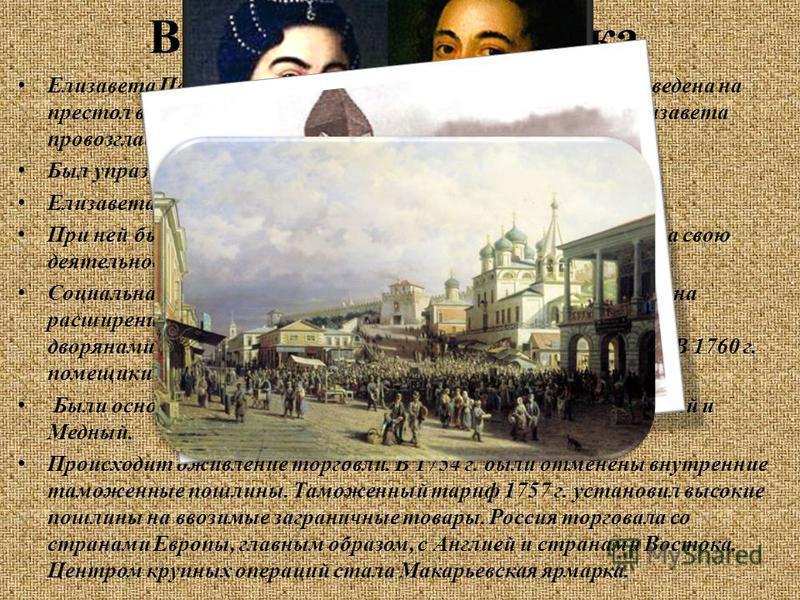 Внутренняя политика Елизавета Петровна (дочь Петра I и Екатерины I) была возведена на престол в результате очередного дворцового переворота. Елизавета провозгласила возвращение к порядкам своего отца. Был упразднен кабинет министров и восстановлен Се