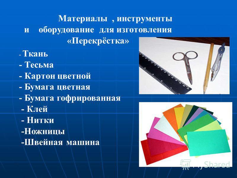 Материалы, инструменты и оборудование для изготовления «Перекрёстка» - Ткань - Тесьма - Картон цветной - Бумага цветная - Бумага гофрированная - Клей - Нитки -Ножницы -Швейная машина