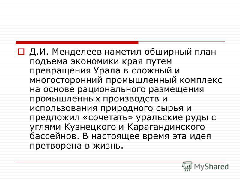 Д.И. Менделеев наметил обширный план подъема экономики края путем превращения Урала в сложный и многосторонний промышленный комплекс на основе рационального размещения промышленных производств и использования природного сырья и предложил «сочетать» у