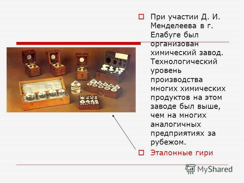 При участии Д. И. Менделеева в г. Елабуге был организован химический завод. Технологический уровень производства многих химических продуктов на этом заводе был выше, чем на многих аналогичных предприятиях за рубежом. Эталонные гири