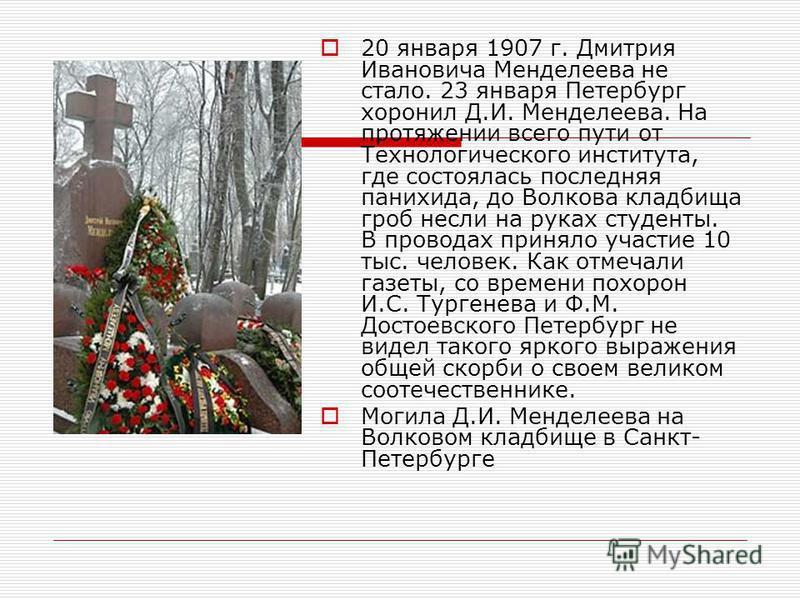 20 января 1907 г. Дмитрия Ивановича Менделеева не стало. 23 января Петербург хоронил Д.И. Менделеева. На протяжении всего пути от Технологического института, где состоялась последняя панихида, до Волкова кладбища гроб несли на руках студенты. В прово