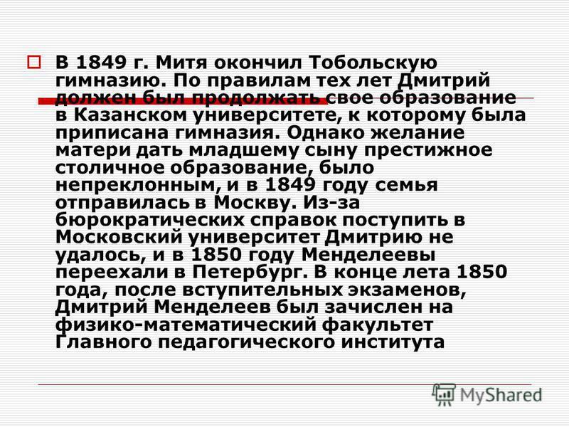 В 1849 г. Митя окончил Тобольскую гимназию. По правилам тех лет Дмитрий должен был продолжать свое образование в Казанском университете, к которому была приписана гимназия. Однако желание матери дать младшему сыну престижное столичное образование, бы