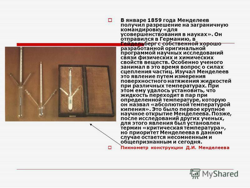 В январе 1859 года Менделеев получил разрешение на заграничную командировку «для усовершенствования в науках». Он отправился в Германию, в Гейдельберг с собственной хорошо разработанной оригинальной программой научных исследований связи физических и