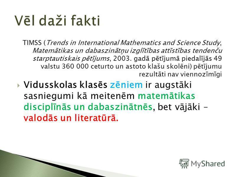 TIMSS (Trends in International Mathematics and Science Study, Matemātikas un dabaszinātņu izglītības attīstības tendenču starptautiskais pētījums, 2003. gadā pētījumā piedalījās 49 valstu 360 000 ceturto un astoto klašu skolēni) pētījumu rezultāti na