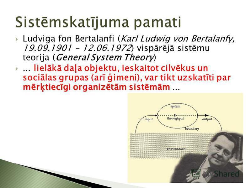 Ludviga fon Bertalanfi (Karl Ludwig von Bertalanfy, 19.09.1901 – 12.06.1972) vispārējā sistēmu teorija (General System Theory) mērķtiecīgi organizētām sistēmām... lielākā daļa objektu, ieskaitot cilvēkus un sociālas grupas (arī ģimeni), var tikt uzsk
