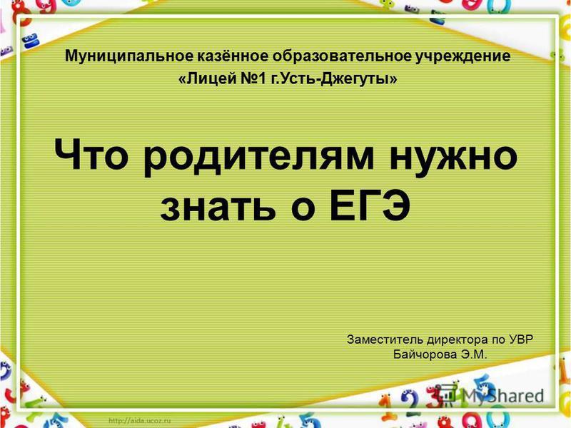 Что родителям нужно знать о ЕГЭ Заместитель директора по УВР Байчорова Э.М. Муниципальное казённое образовательное учреждение «Лицей 1 г.Усть-Джегуты»