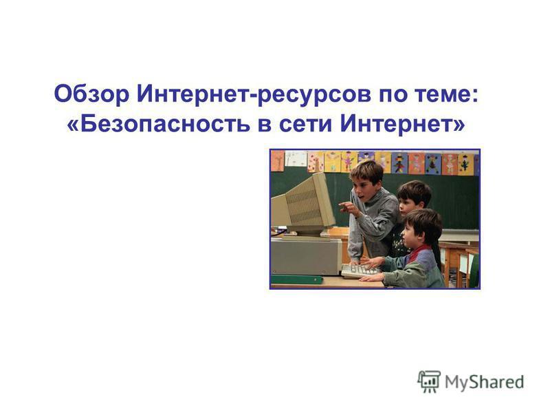 Обзор Интернет-ресурсов по теме: «Безопасность в сети Интернет»
