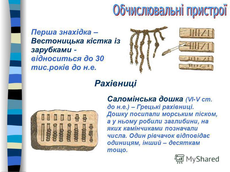 Рахівниці Саломінська дошка (VI-V ст. до н.е.) – Грецькі рахівниці. Дошку посипали морським піском, а у ньому робили заглибини, на яких камінчиками позначали числа. Один рівчачок відповідає одиницям, інший – десяткам тощо. Перша знахідка – Вестоницьк