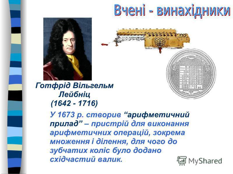 Готфрід Вільгельм Лейбніц (1642 - 1716) У 1673 р. створив арифметичний прилад – пристрій для виконання арифметичних операцій, зокрема множення і ділення, для чого до зубчатих коліс було додано східчастий валик.