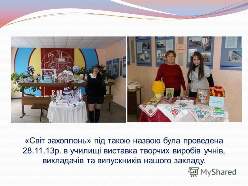 «Світ захоплень» під такою назвою була проведена 28.11.13р. в училищі виставка творчих виробів учнів, викладачів та випускників нашого закладу.
