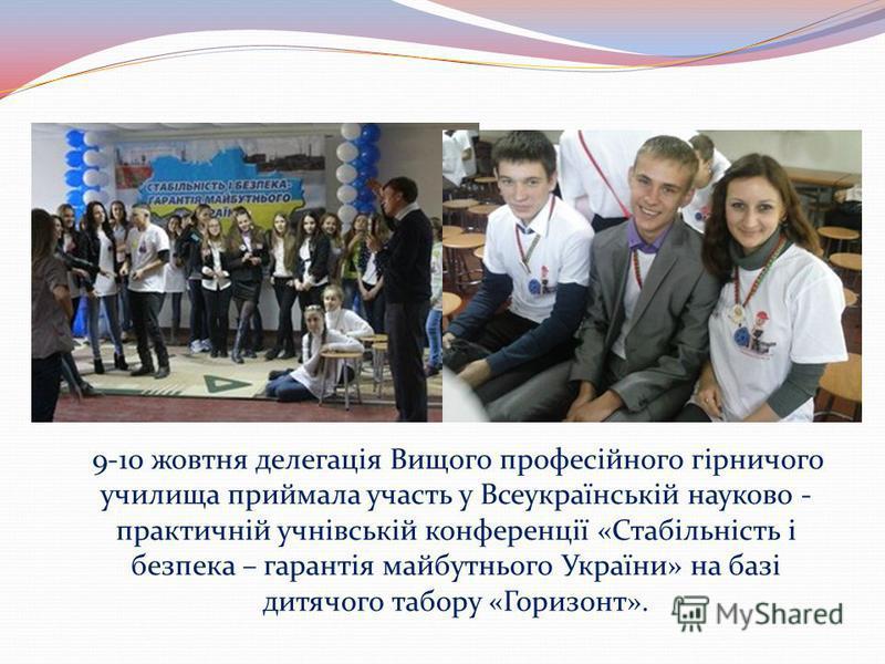 9-10 жовтня делегація Вищого професійного гірничого училища приймала участь у Всеукраїнській науково - практичній учнівській конференції «Стабільність і безпека – гарантія майбутнього України» на базі дитячого табору «Горизонт».