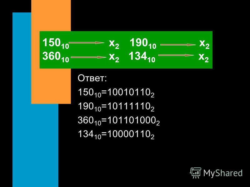 150 10 х 2 190 10 х 2 360 10 х 2 134 10 х 2 Ответ: 150 10 =10010110 2 190 10 =10111110 2 360 10 =101101000 2 134 10 =10000110 2