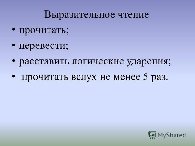 Выразительное чтение прочитать; перевести; расставить логические ударения; прочитать вслух не менее 5 раз.
