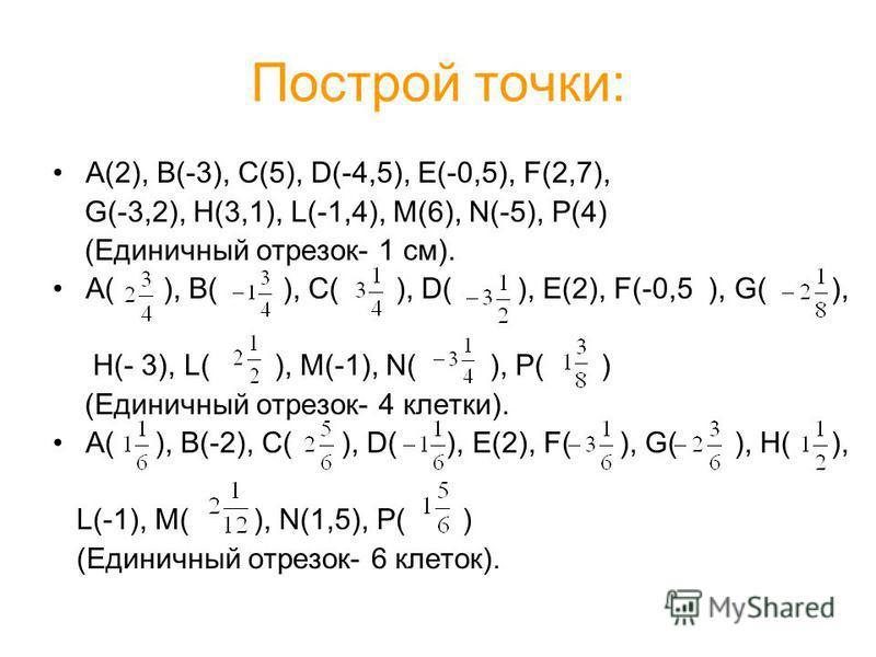 Построй точки: А(2), B(-3), C(5), D(-4,5), E(-0,5), F(2,7), G(-3,2), H(3,1), L(-1,4), M(6), N(-5), P(4) (Единичный отрезок- 1 см). А( ), B( ), C( ), D( ), E(2), F(-0,5 ), G( ), H(- 3), L( ), M(-1), N( ), P( ) (Единичный отрезок- 4 клетки). А( ), B(-2