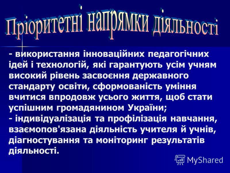 - використання інноваційних педагогічних ідей і технологій, які гарантують усім учням високий рівень засвоєння державного стандарту освіти, сформованість уміння вчитися впродовж усього життя, щоб стати успішним громадянином України; - індивідуалізаці
