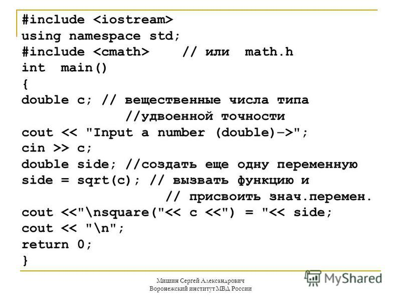 Мишин Сергей Александрович Воронежский институт МВД России #include using namespace std; #include // или math.h int main() { double c; // вещественные числа типа //удвоенной точности cout