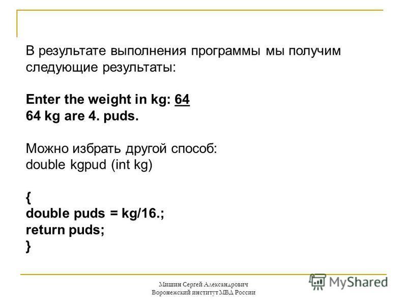 Мишин Сергей Александрович Воронежский институт МВД России В результате выполнения программы мы получим следующие результаты: Enter the weight in kg: 64 64 kg are 4. puds. Можно избрать другой способ: double kgpud (int kg) { double puds = kg/16.; ret