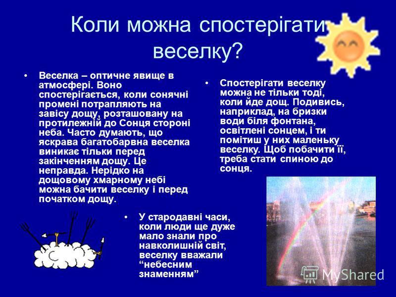 Коли можна спостерігати веселку? Веселка – оптичне явище в атмосфері. Воно спостерігається, коли сонячні промені потрапляють на завісу дощу, розташовану на протилежній до Сонця стороні неба. Часто думають, що яскрава багатобарвна веселка виникає тіль