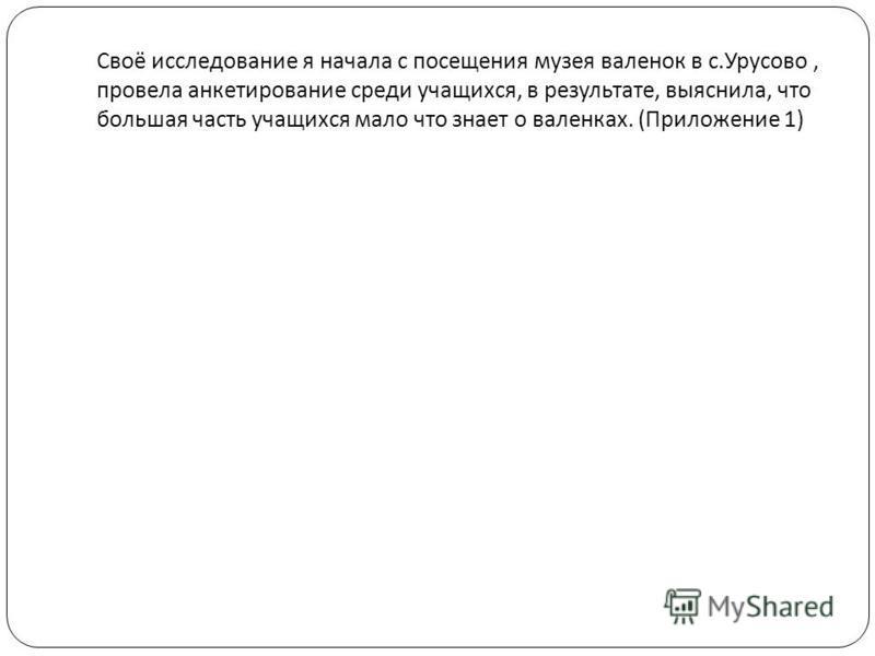 Своё исследование я начала с посещения музея валенок в с. Урусово, провела анкетирование среди учащихся, в результате, выяснила, что большая часть учащихся мало что знает о валенках. ( Приложение 1)