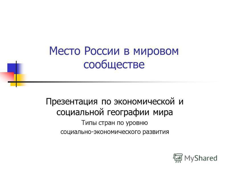 Место России в мировом сообществе Презентация по экономической и социальной географии мира Типы стран по уровню социально-экономического развития