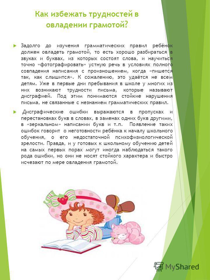 Как избежать трудностей в овладении грамотой ? Задолго до изучения грамматических правил ребёнок должен овладеть грамотой, то есть хорошо разбираться в звуках и буквах, из которых состоят слова, и научиться точно «фотографировать» устную речь в услов