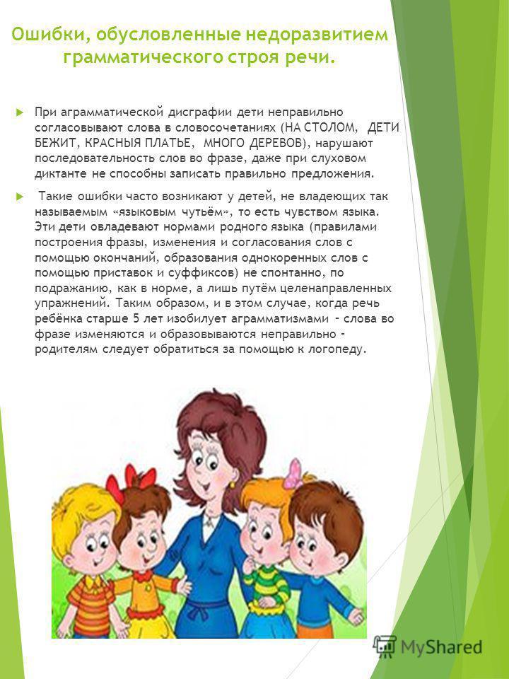 Ошибки, обусловленные недоразвитием грамматического строя речи. При аграмматической дисграфии дети неправильно согласовывают слова в словосочетаниях (НА СТОЛОМ, ДЕТИ БЕЖИТ, КРАСНЫЯ ПЛАТЬЕ, МНОГО ДЕРЕВОВ), нарушают последовательность слов во фразе, да