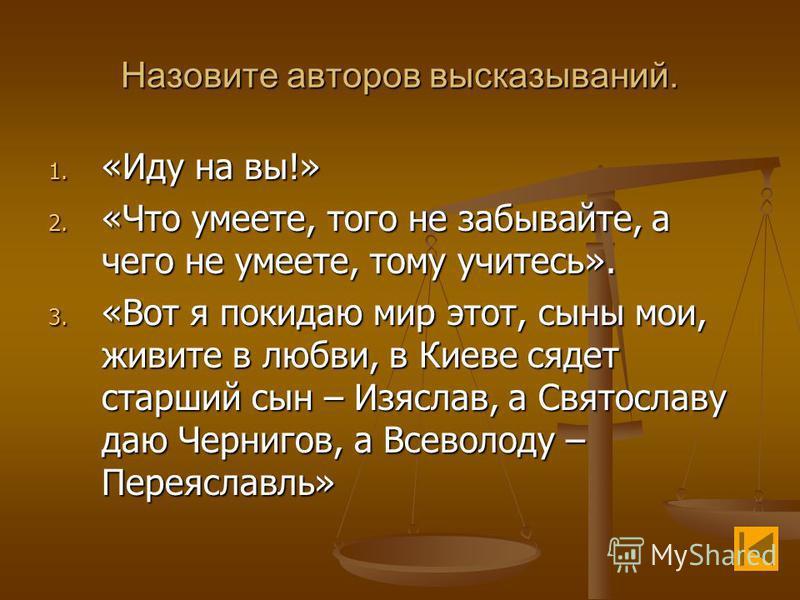 Назовите авторов высказываний. 1. «Иду на вы!» 2. «Что умеете, того не забывайте, а чего не умеете, тому учитесь». 3. «Вот я покидаю мир этот, сыны мои, живите в любви, в Киеве сядет старший сын – Изяслав, а Святославу даю Чернигов, а Всеволоду – Пер