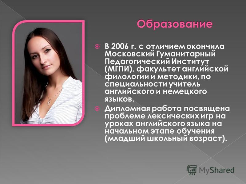В 2006 г. с отличием окончила Московский Гуманитарный Педагогический Институт (МГПИ), факультет английской филологии и методики, по специальности учитель английского и немецкого языков. Дипломная работа посвящена проблеме лексических игр на уроках ан