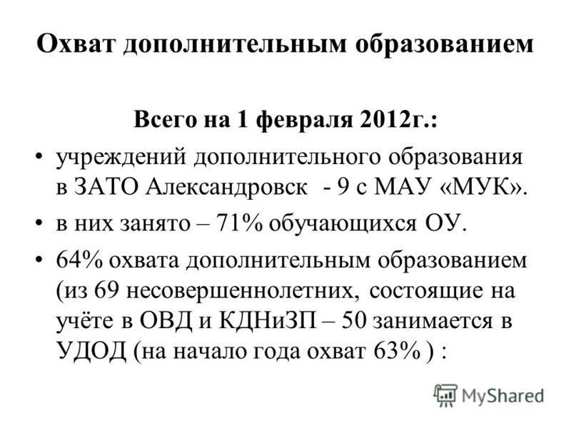 Охват дополнительным образованием Всего на 1 февраля 2012 г.: учреждений дополнительного образования в ЗАТО Александровск - 9 с МАУ «МУК». в них занято – 71% обучающихся ОУ. 64% охвата дополнительным образованием (из 69 несовершеннолетних, состоящие