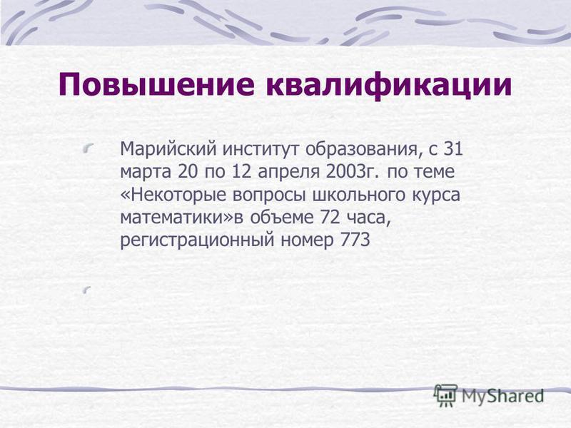 Повышение квалификации Марийский институт образования, с 31 марта 20 по 12 апреля 2003 г. по теме «Некоторые вопросы школьного курса математики»в объеме 72 часа, регистрационный номер 773