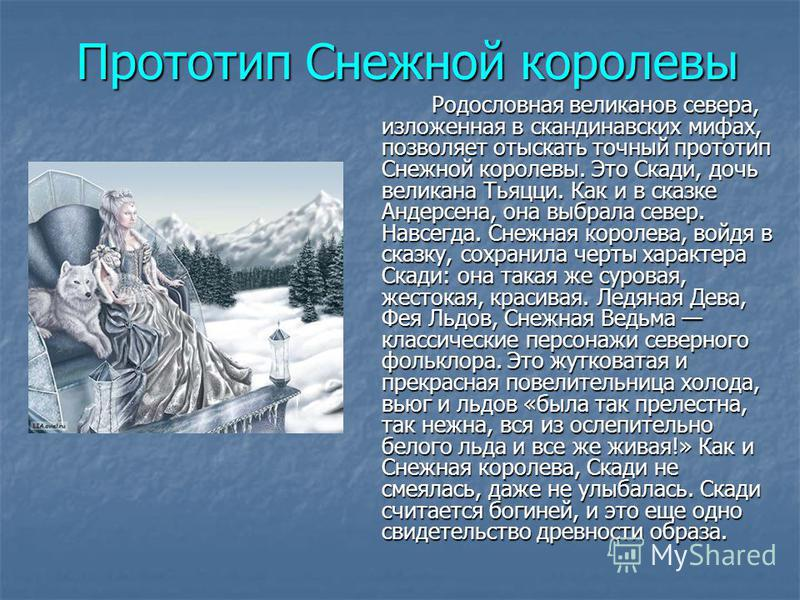 Прототип Снежной королевы Родословная великанов севера, изложенная в скандинавских мифах, позволяет отыскать точный прототип Снежной королевы. Это Скади, дочь великана Тьяцци. Как и в сказке Андерсена, она выбрала север. Навсегда. Снежная королева, в