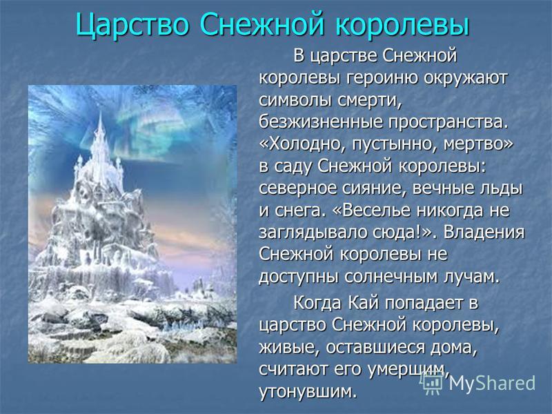 В царстве Снежной королевы героиню окружают символы смерти, безжизненные пространства. «Холодно, пустынно, мертво» в саду Снежной королевы: северное сияние, вечные льды и снега. «Веселье никогда не заглядывало сюда!». Владения Снежной королевы не дос