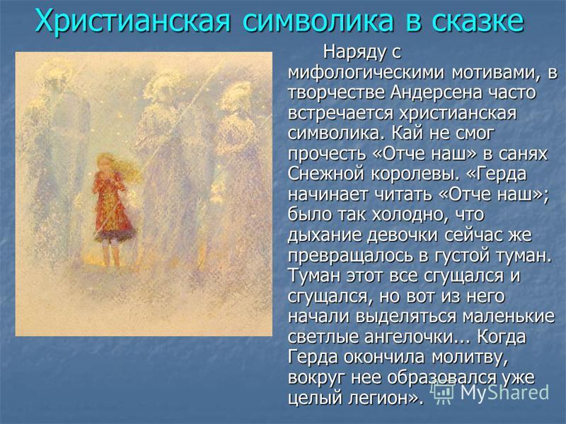 Христианская символика в сказке Наряду с мифологическими мотивами, в творчестве Андерсена часто встречается христианская символика. Кай не смог прочесть «Отче наш» в санях Снежной королевы. «Герда начинает читать «Отче наш»; было так холодно, что дых
